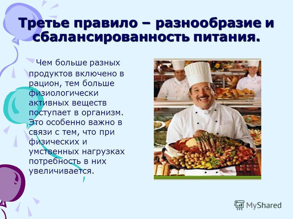 Третье правило – разнообразие и сбалансированность питания. Чем больше разных продуктов включено в рацион, тем больше физиологически активных веществ поступает в организм. Это особенно важно в связи с тем, что при физических и умственных нагрузках по