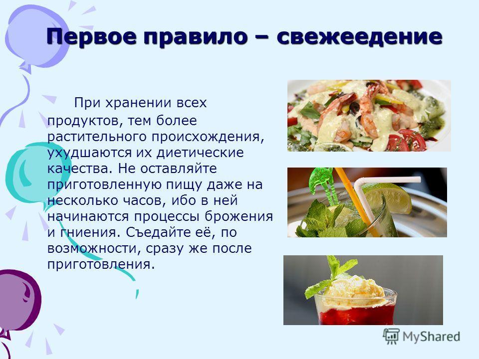 Первое правило – свежеедение При хранении всех продуктов, тем более растительного происхождения, ухудшаются их диетические качества. Не оставляйте приготовленную пищу даже на несколько часов, ибо в ней начинаются процессы брожения и гниения. Съедайте