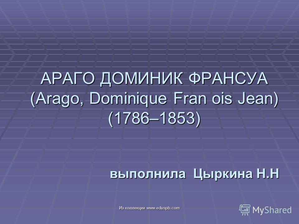 АРАГО ДОМИНИК ФРАНСУА (Arago, Dominique Fran ois Jean) (1786–1853) выполнила Цыркина Н.Н Из коллекции www.eduspb.com