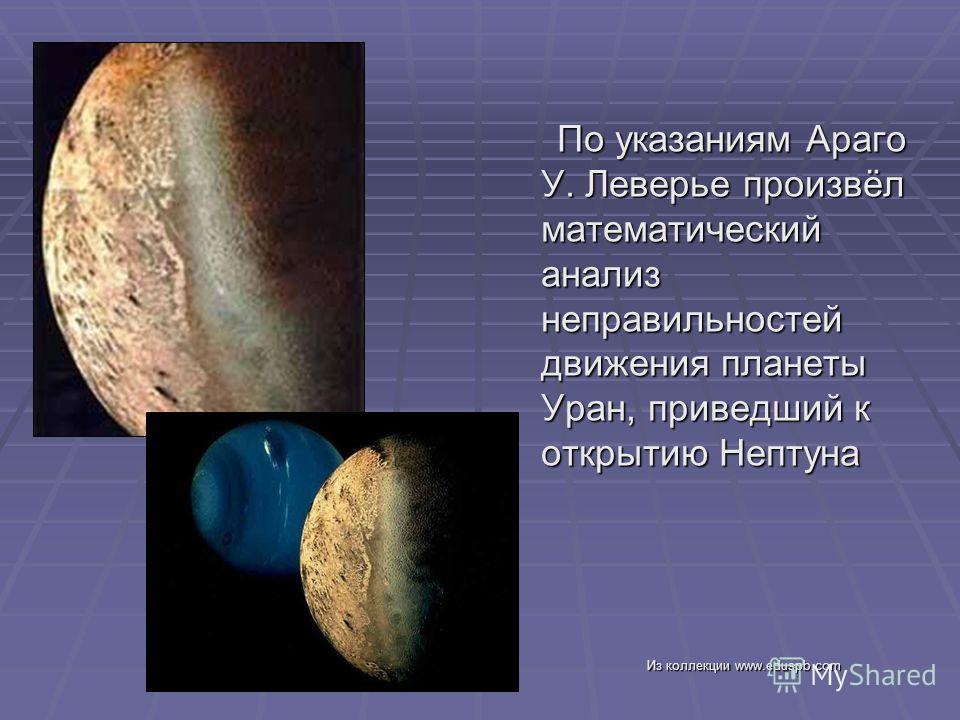 По указаниям Араго У. Леверье произвёл математический анализ неправильностей движения планеты Уран, приведший к открытию Нептуна По указаниям Араго У. Леверье произвёл математический анализ неправильностей движения планеты Уран, приведший к открытию