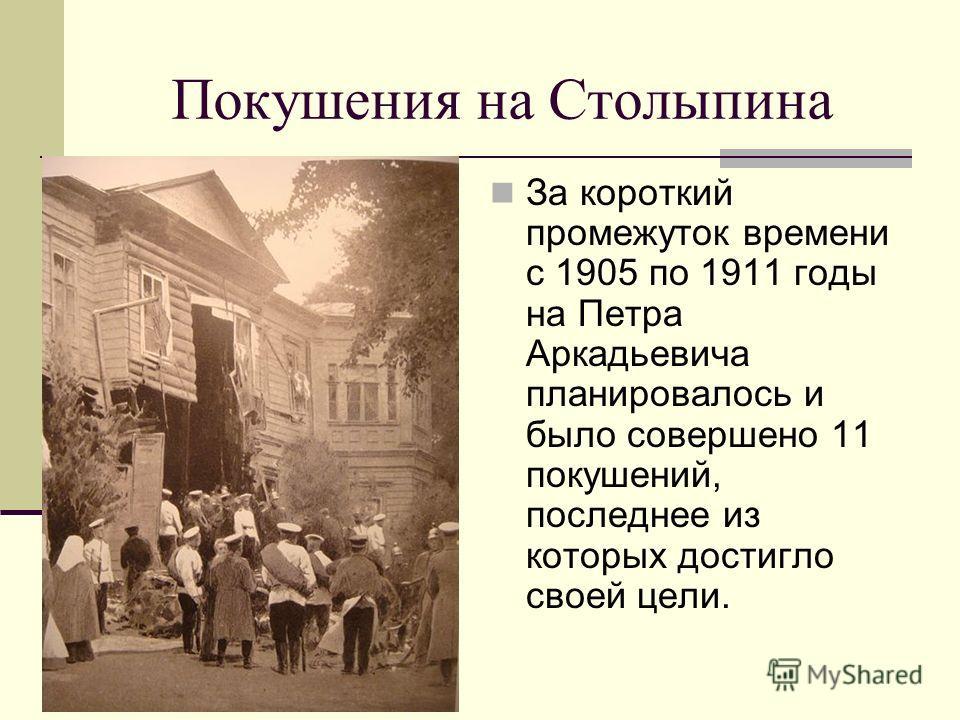 Покушения на Столыпина За короткий промежуток времени с 1905 по 1911 годы на Петра Аркадьевича планировалось и было совершено 11 покушений, последнее из которых достигло своей цели.