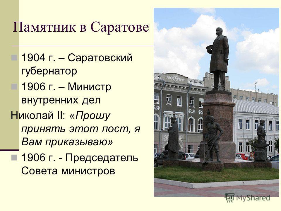 Памятник в Саратове 1904 г. – Саратовский губернатор 1906 г. – Министр внутренних дел Николай II: «Прошу принять этот пост, я Вам приказываю» 1906 г. - Председатель Совета министров