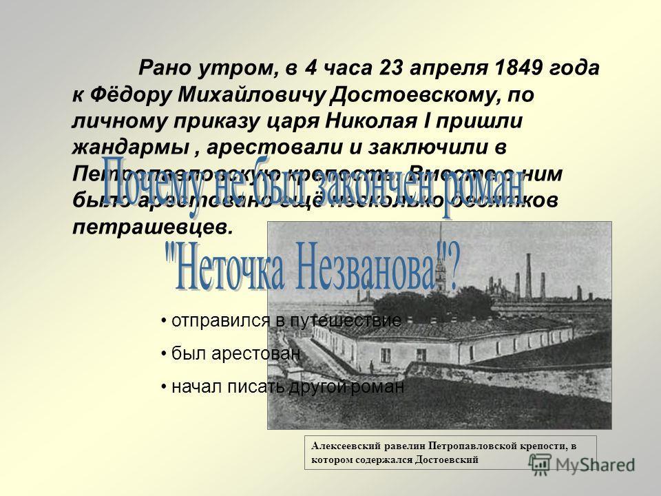 Рано утром, в 4 часа 23 апреля 1849 года к Фёдору Михайловичу Достоевскому, по личному приказу царя Николая I пришли жандармы, арестовали и заключили в Петропавловскую крепость. Вместе с ним было арестовано ещё несколько десятков петрашевцев. Алексее