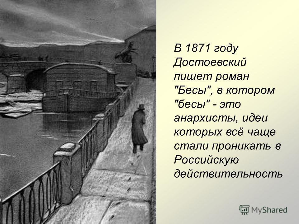 В 1871 году Достоевский пишет роман Бесы, в котором бесы - это анархисты, идеи которых всё чаще стали проникать в Российскую действительность