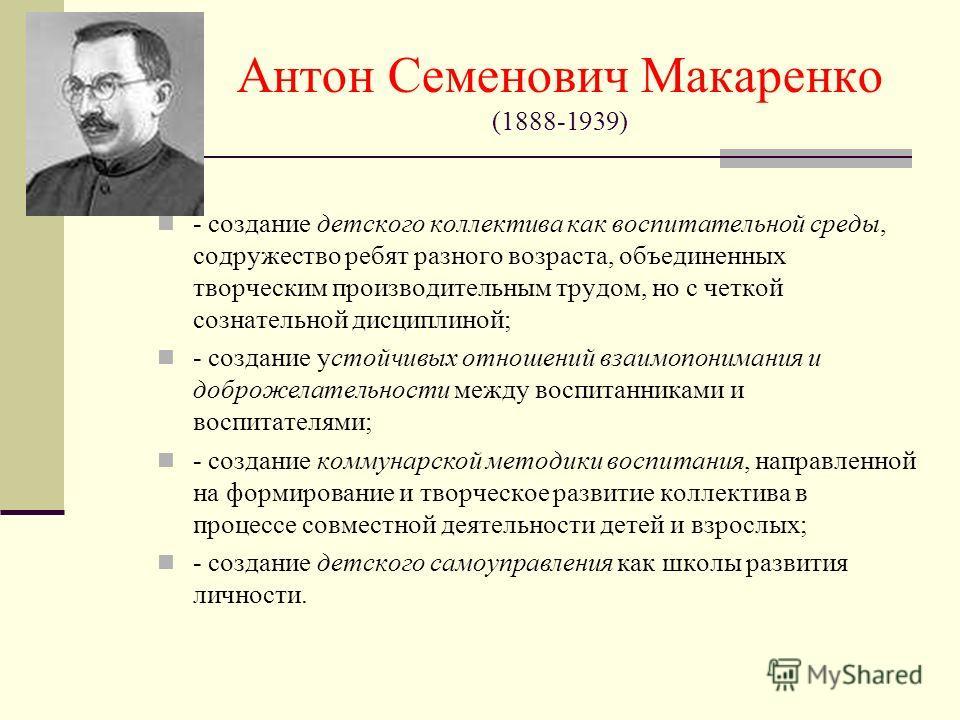 Антон Семенович Макаренко (1888-1939) - создание детского коллектива как воспитательной среды, содружество ребят разного возраста, объединенных творческим производительным трудом, но с четкой сознательной дисциплиной; - создание устойчивых отношений