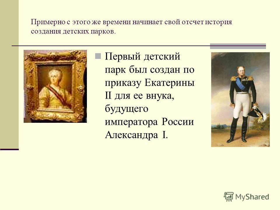 Примерно с этого же времени начинает свой отсчет история создания детских парков. Первый детский парк был создан по приказу Екатерины II для ее внука, будущего императора России Александра I.