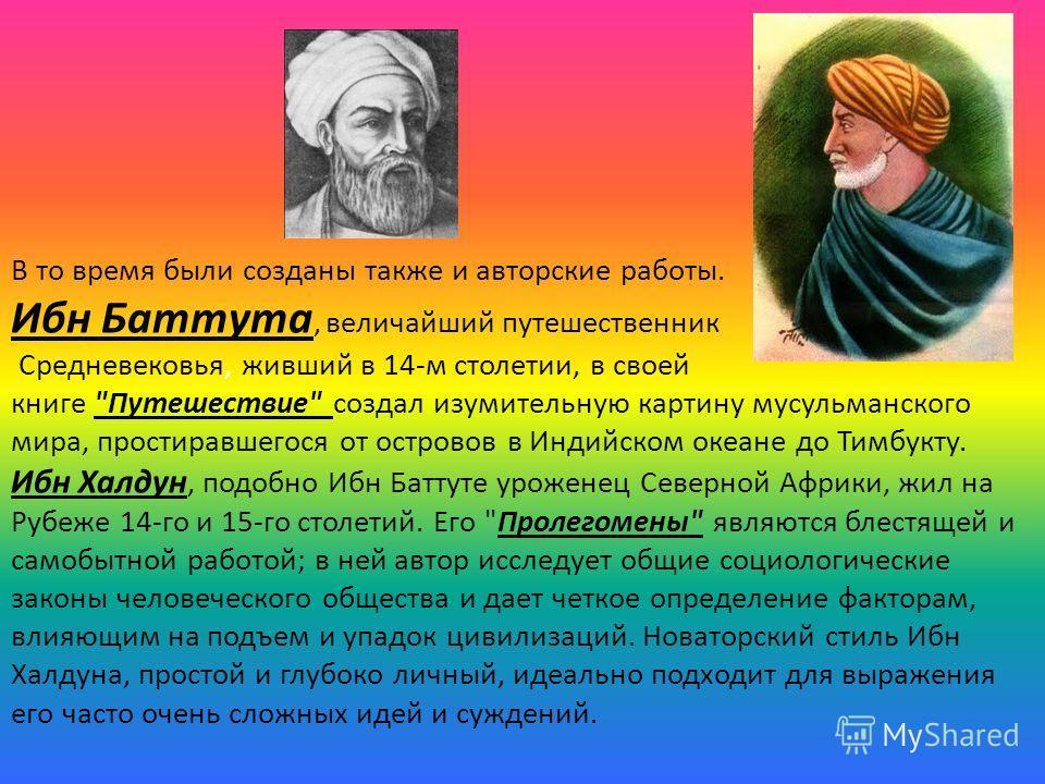 В то время были созданы также и авторские работы. Ибн Баттута, величайший путешественник Средневековья, живший в 14-м столетии, в своей книге