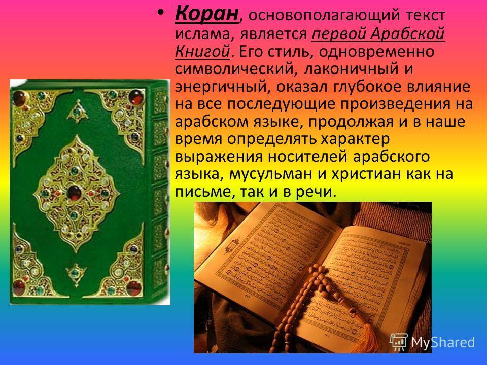 Коран, основополагающий текст ислама, является первой Арабской Книгой. Его стиль, одновременно символический, лаконичный и энергичный, оказал глубокое влияние на все последующие произведения на арабском языке, продолжая и в наше время определять хара