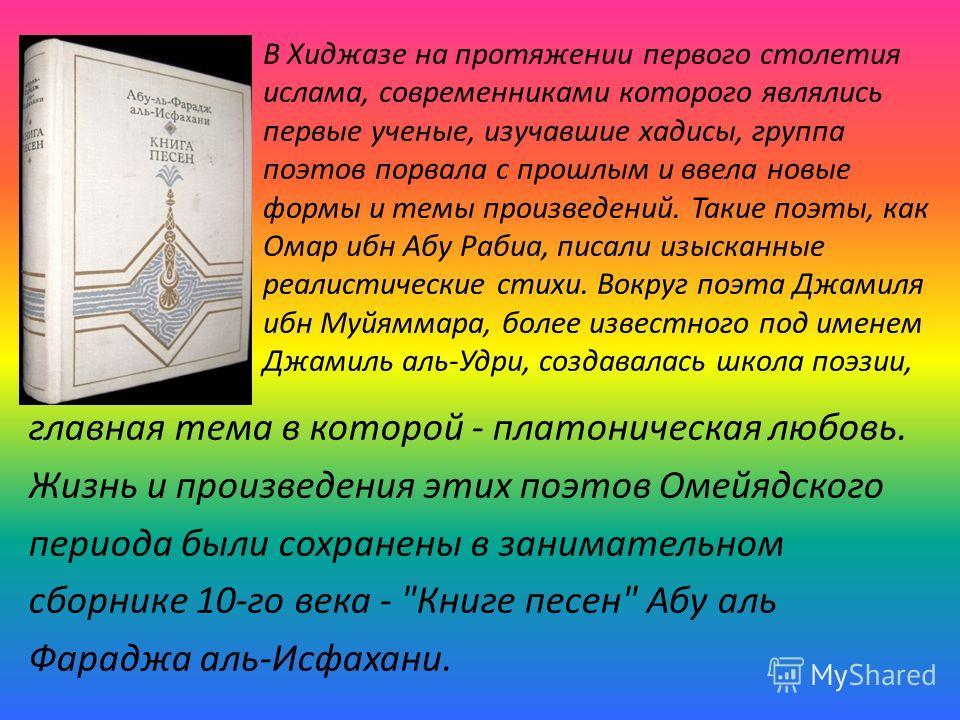 главная тема в которой - платоническая любовь. Жизнь и произведения этих поэтов Омейядского периода были сохранены в занимательном сборнике 10-го века -