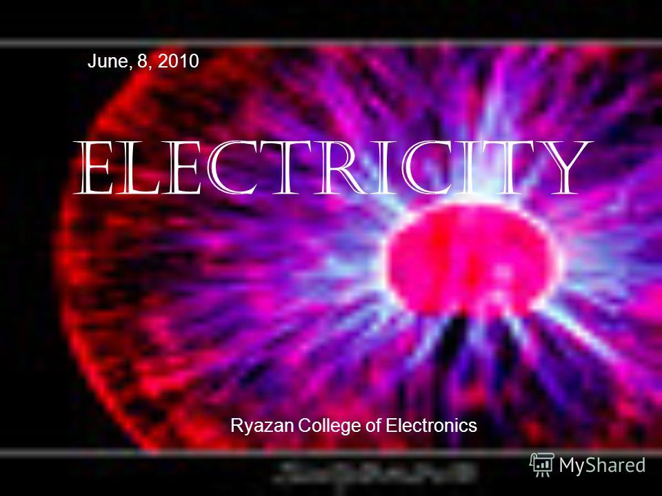 ELECTRICITY June, 8, 2010 Ryazan College of Electronics