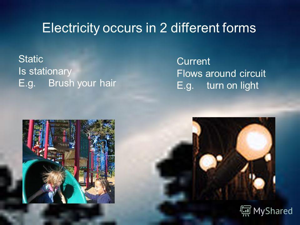 Electricity occurs in 2 different forms Static Is stationary E.g. Brush your hair Current Flows around circuit E.g. turn on light