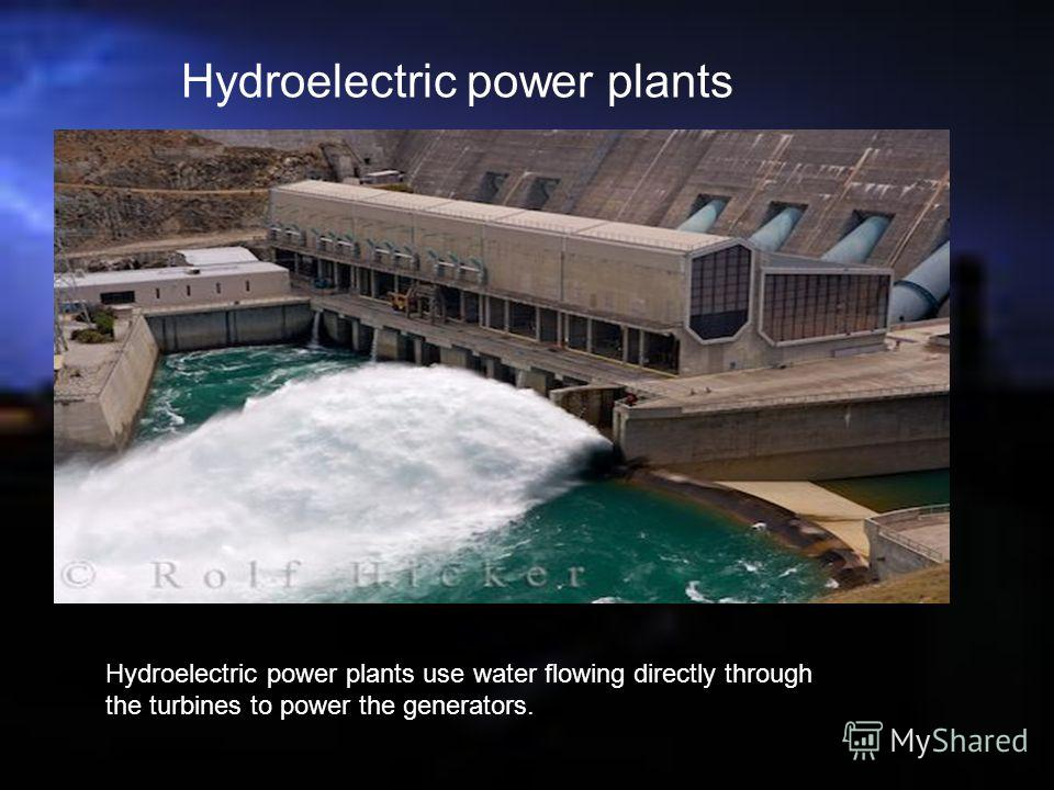Hydroelectric power plants Hydroelectric power plants use water flowing directly through the turbines to power the generators.
