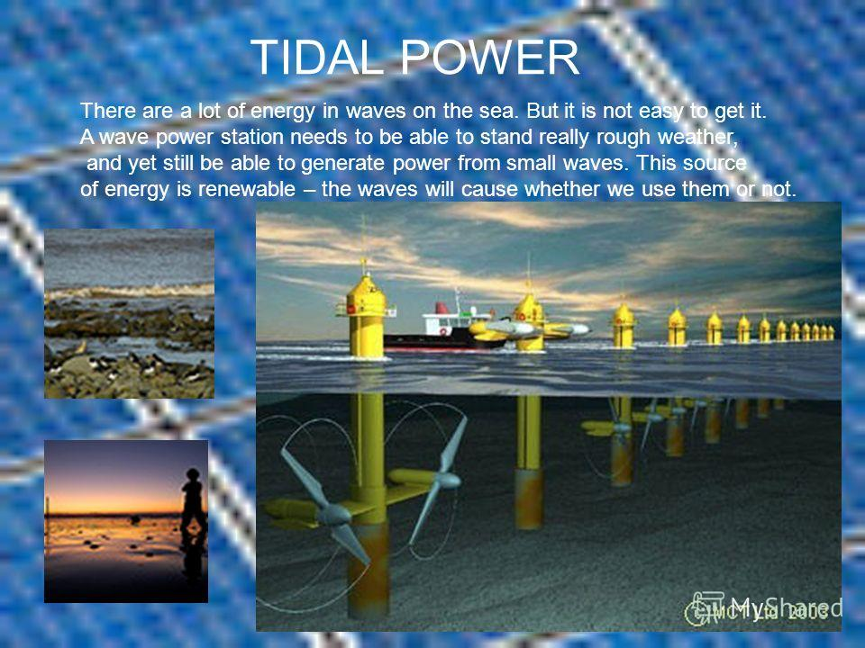 TIDAL POWER There are a lot of energy in waves on the sea. But it is not easy to get it. A wave power station needs to be able to stand really rough weather, and yet still be able to generate power from small waves. This source of energy is renewable