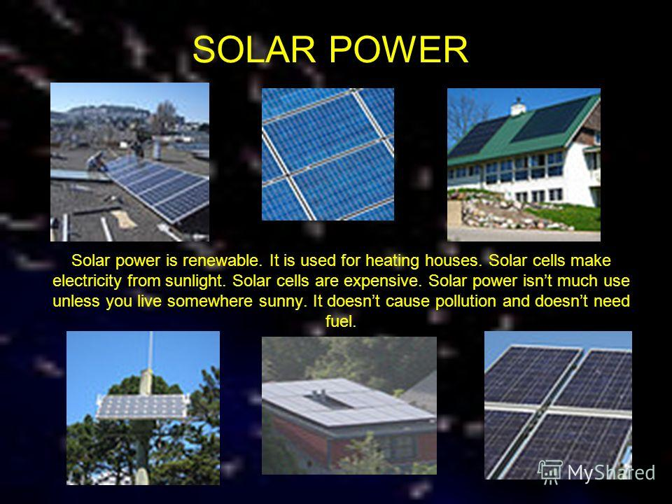 SOLAR POWER Solar power is renewable. It is used for heating houses. Solar cells make electricity from sunlight. Solar cells are expensive. Solar power isnt much use unless you live somewhere sunny. It doesnt cause pollution and doesnt need fuel.