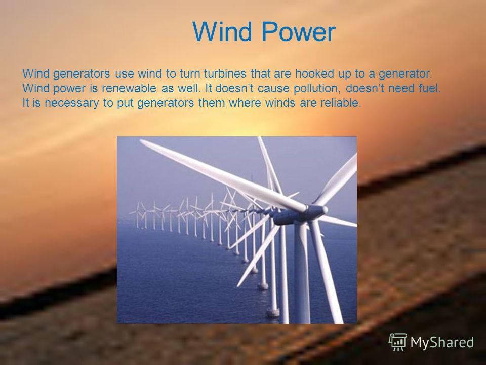 Wind Power Wind generators use wind to turn turbines that are hooked up to a generator. Wind power is renewable as well. It doesnt cause pollution, doesnt need fuel. It is necessary to put generators them where winds are reliable.