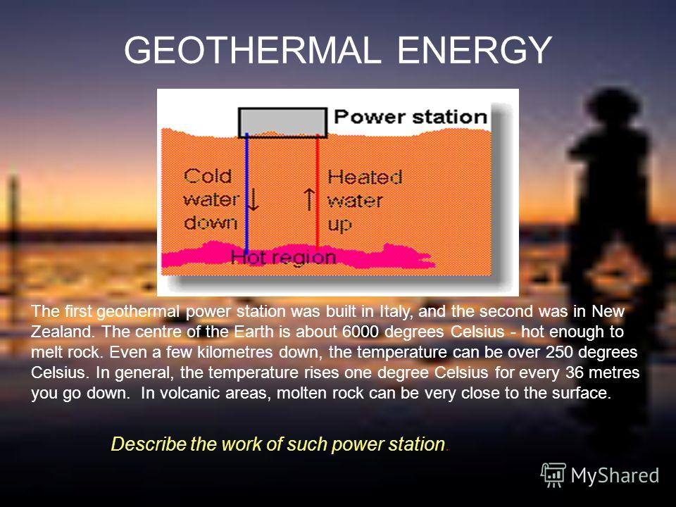 GEOTHERMAL ENERGY The first geothermal power station was built in Italy, and the second was in New Zealand. The centre of the Earth is about 6000 degrees Celsius - hot enough to melt rock. Even a few kilometres down, the temperature can be over 250 d