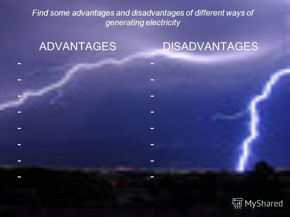 Find some advantages and disadvantages of different ways of generating electricity ADVANTAGES - - - - - - - - DISADVANTAGES - - - - - - - -