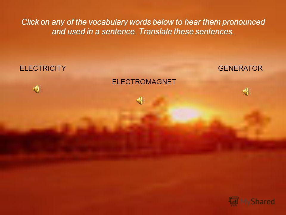 Click on any of the vocabulary words below to hear them pronounced and used in a sentence. Translate these sentences. ELECTRICITY ELECTROMAGNET GENERATOR