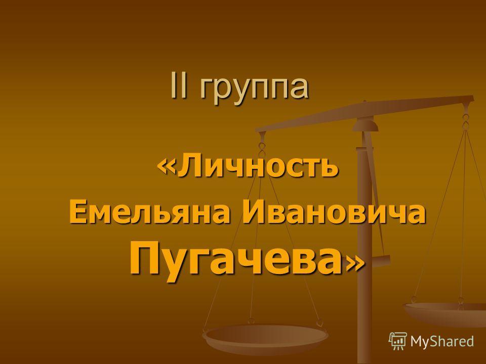 II группа «Личность Емельяна Ивановича Пугачева »