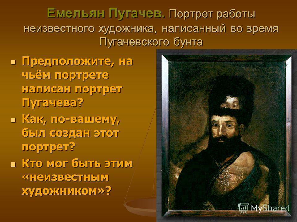 Емельян Пугачев. Портрет работы неизвестного художника, написанный во время Пугачевского бунта Предположите, на чьём портрете написан портрет Пугачева? Предположите, на чьём портрете написан портрет Пугачева? Как, по-вашему, был создан этот портрет?