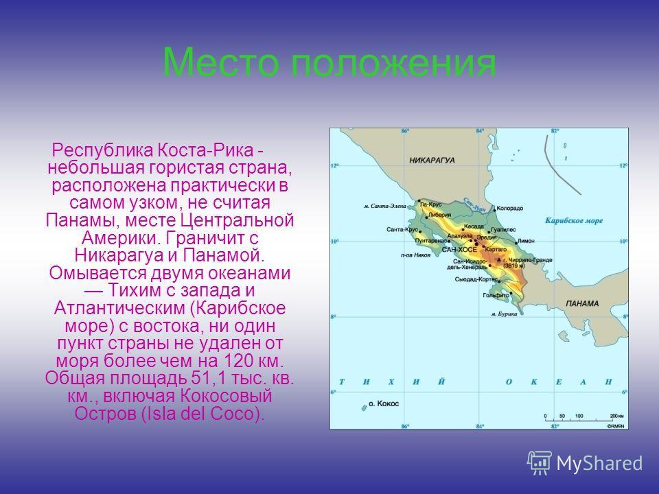 Место положения Республика Коста-Рика - небольшая гористая страна, расположена практически в самом узком, не считая Панамы, месте Центральной Америки. Граничит с Никарагуа и Панамой. Омывается двумя океанами Тихим с запада и Атлантическим (Карибское
