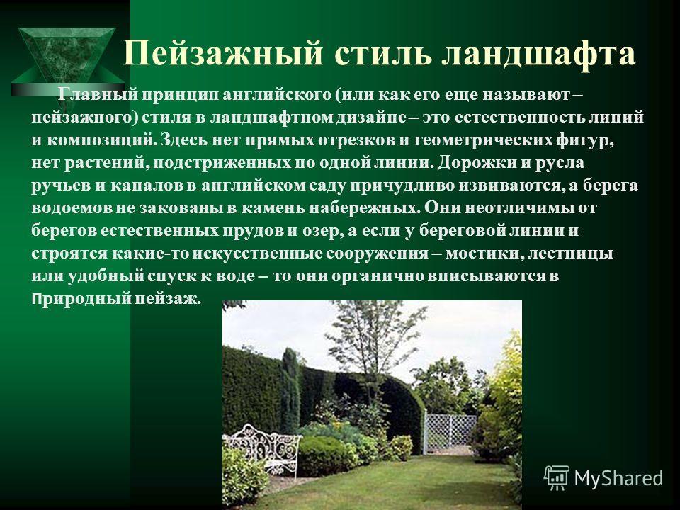 Пейзажный стиль ландшафта Главный принцип английского (или как его еще называют – пейзажного) стиля в ландшафтном дизайне – это естественность линий и композиций. Здесь нет прямых отрезков и геометрических фигур, нет растений, подстриженных по одной