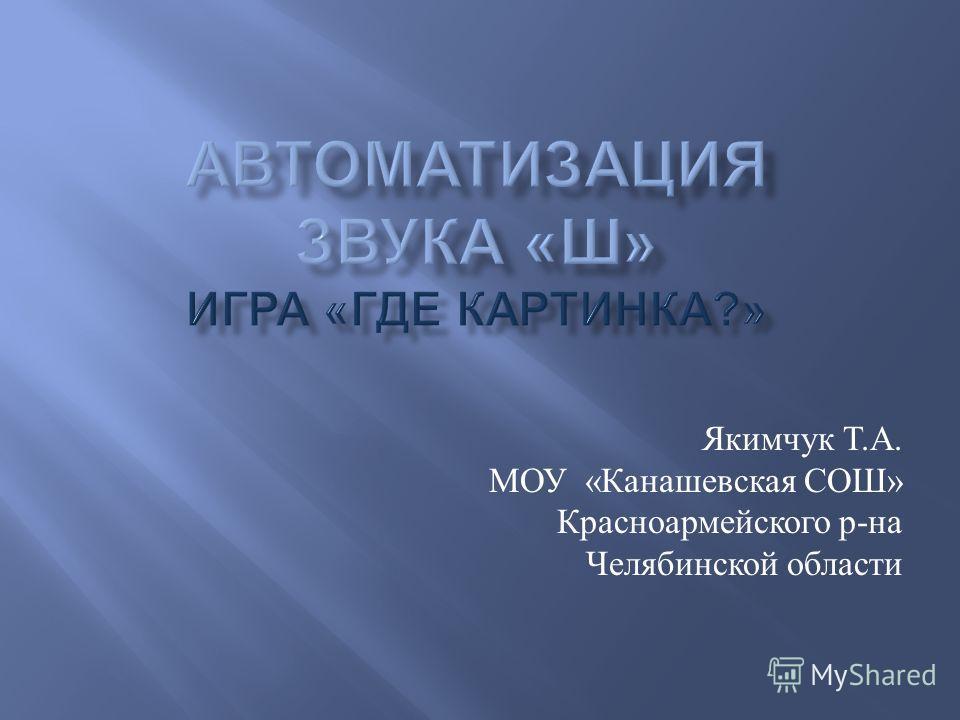 Якимчук Т. А. МОУ « Канашевская СОШ » Красноармейского р - на Челябинской области