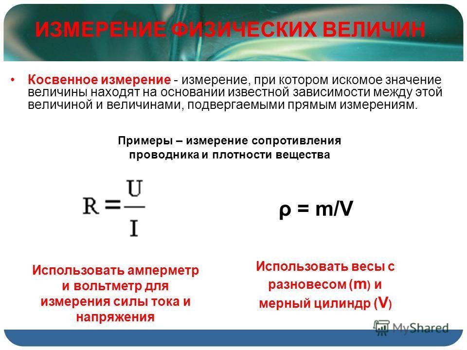 Косвенное измерение - измерение, при котором искомое значение величины находят на основании известной зависимости между этой величиной и величинами, подвергаемыми прямым измерениям. ИЗМЕРЕНИЕ ФИЗИЧЕСКИХ ВЕЛИЧИН ρ = m/V Использовать весы с разновесом