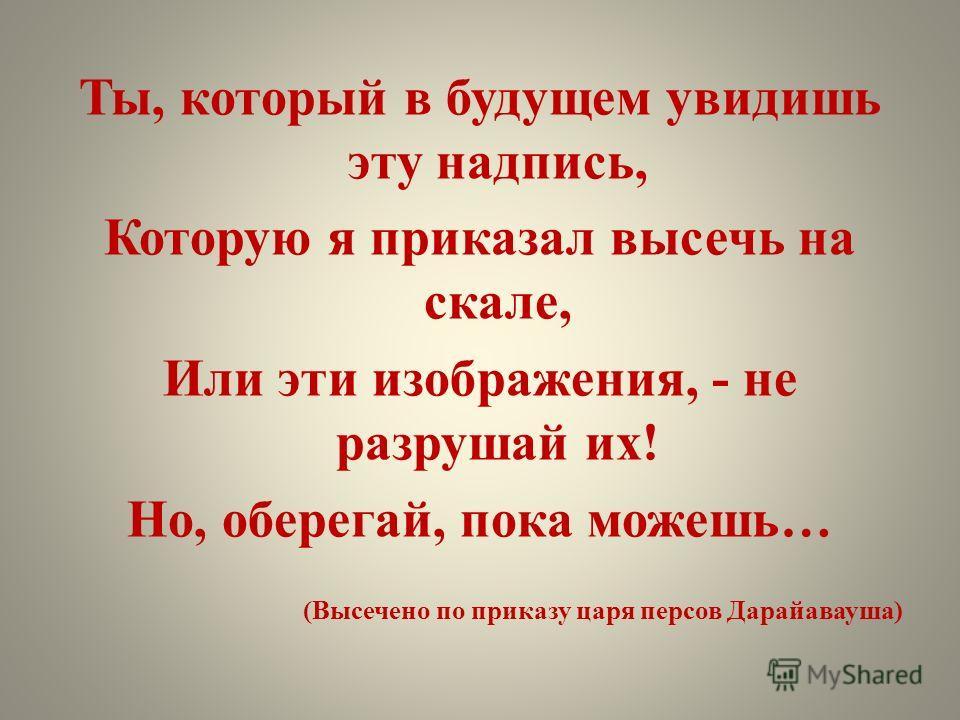 Ты, который в будущем увидишь эту надпись, Которую я приказал высечь на скале, Или эти изображения, - не разрушай их! Но, оберегай, пока можешь… (Высечено по приказу царя персов Дарайавауша)