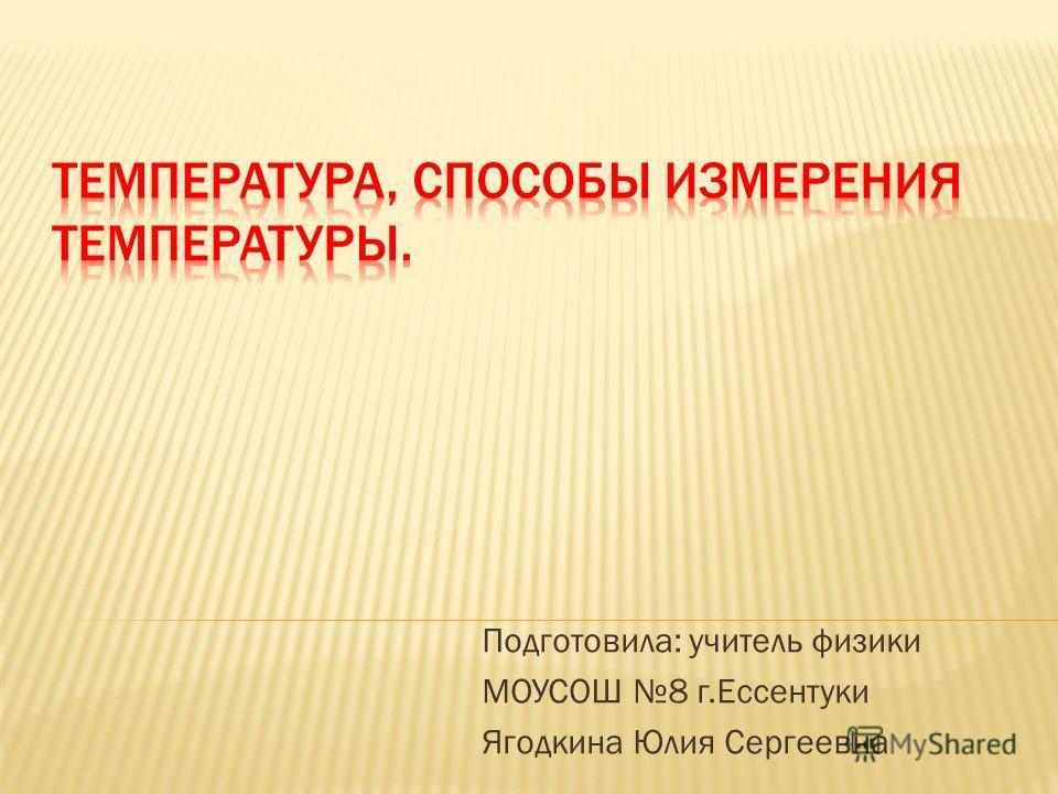 Подготовила: учитель физики МОУСОШ 8 г.Ессентуки Ягодкина Юлия Сергеевна