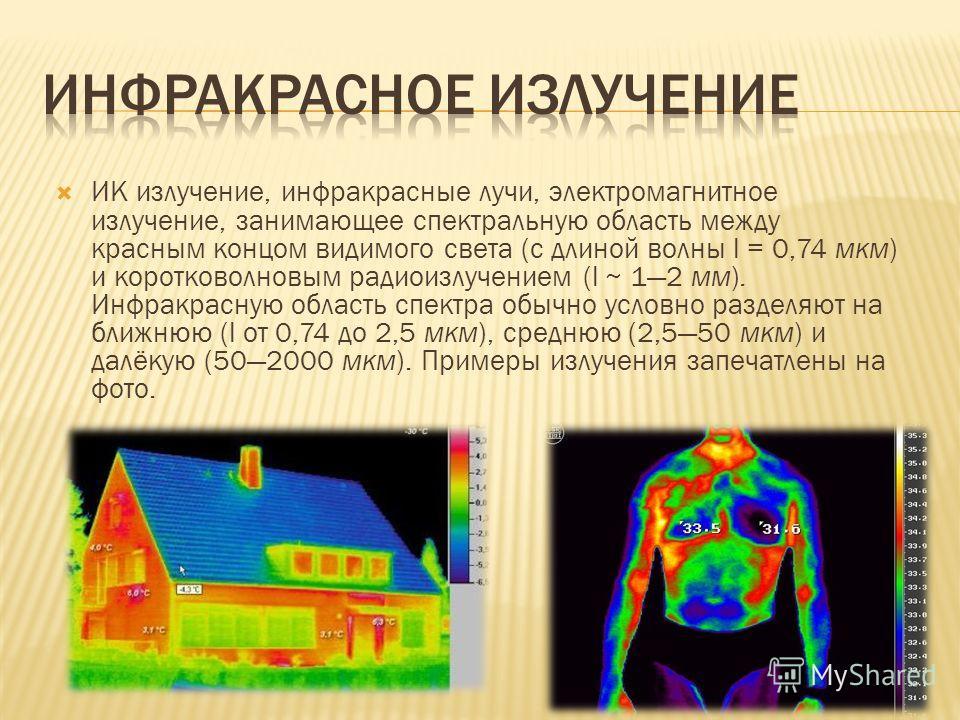 ИК излучение, инфракрасные лучи, электромагнитное излучение, занимающее спектральную область между красным концом видимого света (с длиной волны l = 0,74 мкм) и коротковолновым радиоизлучением (l ~ 12 мм). Инфракрасную область спектра обычно условно