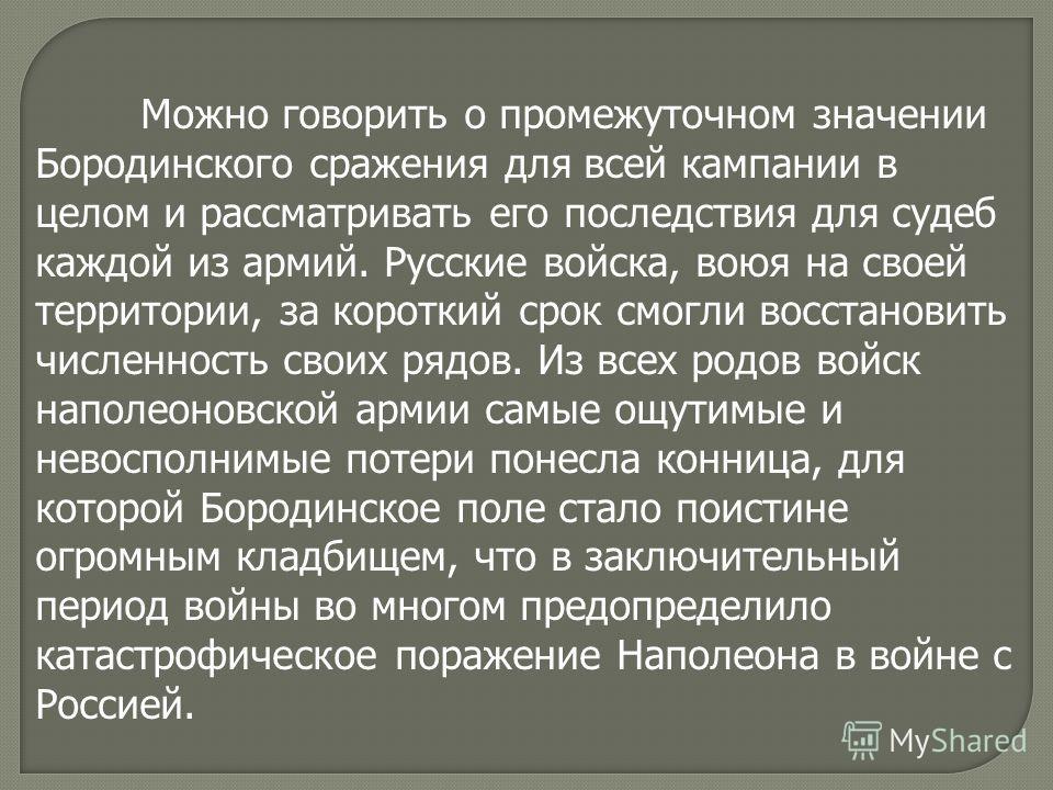 Можно говорить о промежуточном значении Бородинского сражения для всей кампании в целом и рассматривать его последствия для судеб каждой из армий. Русские войска, воюя на своей территории, за короткий срок смогли восстановить численность своих рядов.
