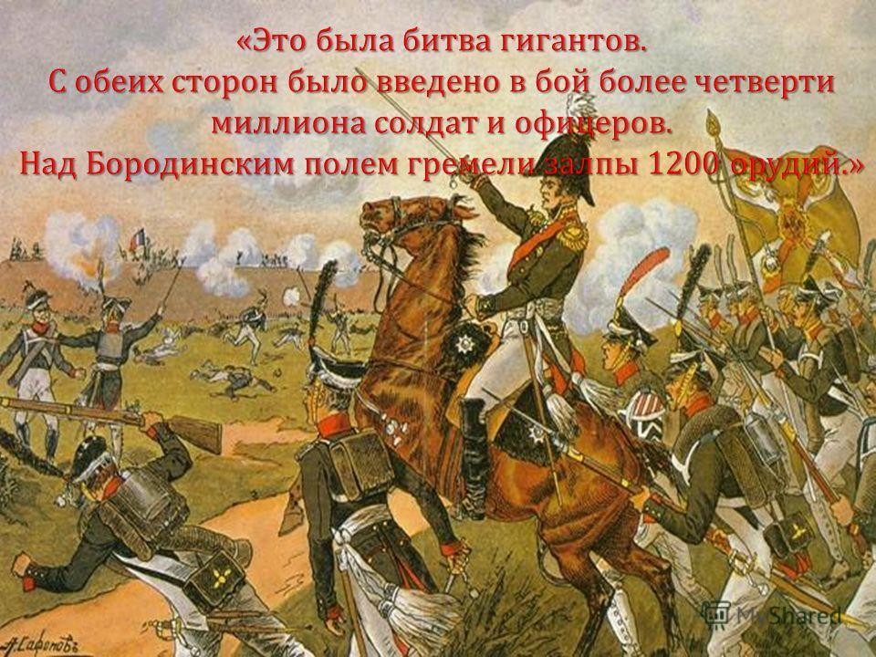 «Это была битва гигантов. С обеих сторон было введено в бой более четверти миллиона солдат и офицеров. Над Бородинским полем гремели залпы 1200 орудий.»