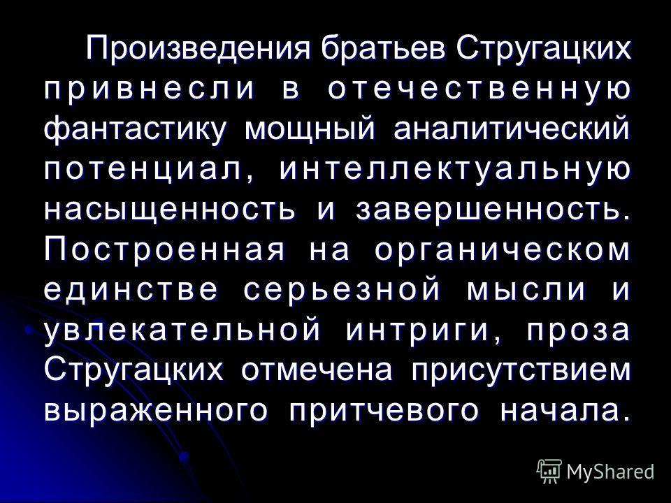 Произведения братьев Стругацких привнесли в отечественную фантастику мощный аналитический потенциал, интеллектуальную насыщенность и завершенность. Построенная на органическом единстве серьезной мысли и увлекательной интриги, проза Стругацких отмечен