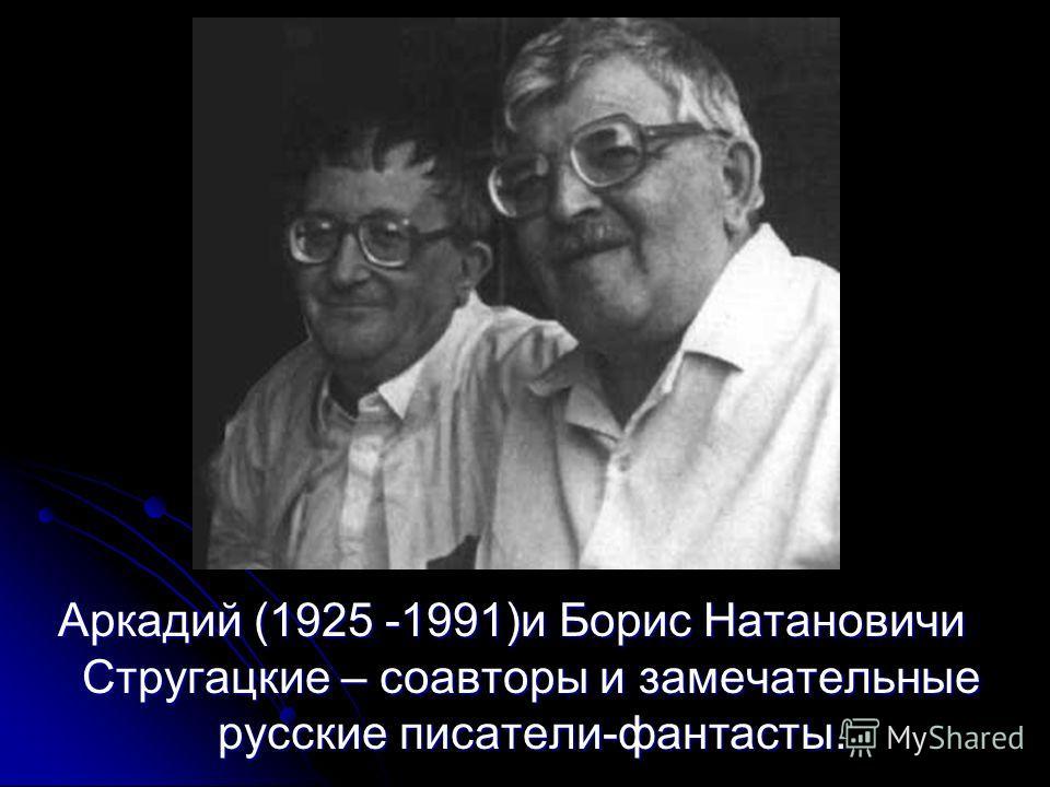Аркадий (1925 -1991)и Борис Натановичи Стругацкие – соавторы и замечательные русские писатели-фантасты.