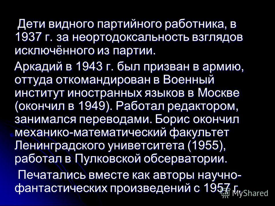 Дети видного партийного работника, в 1937 г. за неортодоксальность взглядов исключённого из партии. Дети видного партийного работника, в 1937 г. за неортодоксальность взглядов исключённого из партии. Аркадий в 1943 г. был призван в армию, оттуда отко