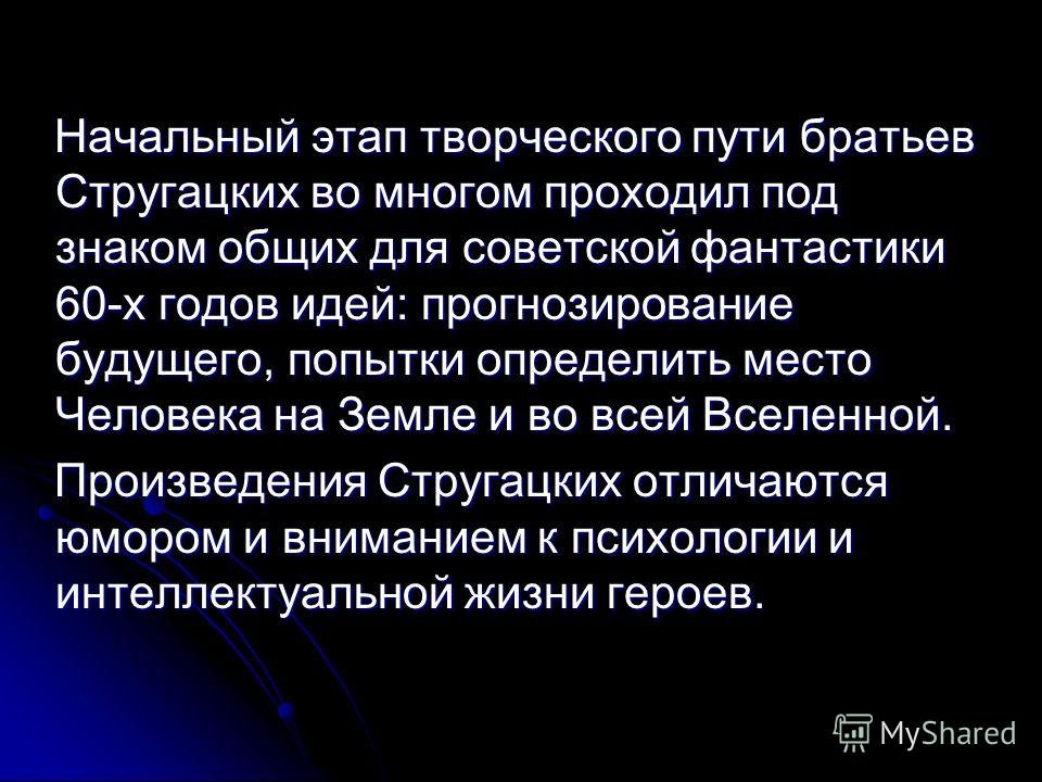 Начальный этап творческого пути братьев Стругацких во многом проходил под знаком общих для советской фантастики 60-х годов идей: прогнозирование будущего, попытки определить место Человека на Земле и во всей Вселенной. Произведения Стругацких отличаю
