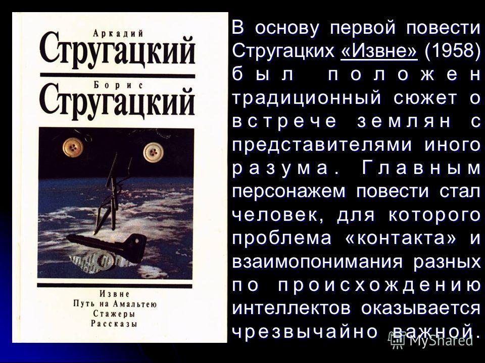 В основу первой повести Стругацких «Извне» (1958) был положен традиционный сюжет о встрече землян с представителями иного разума. Главным персонажем повести стал человек, для которого проблема «контакта» и взаимопонимания разных по происхождению инте