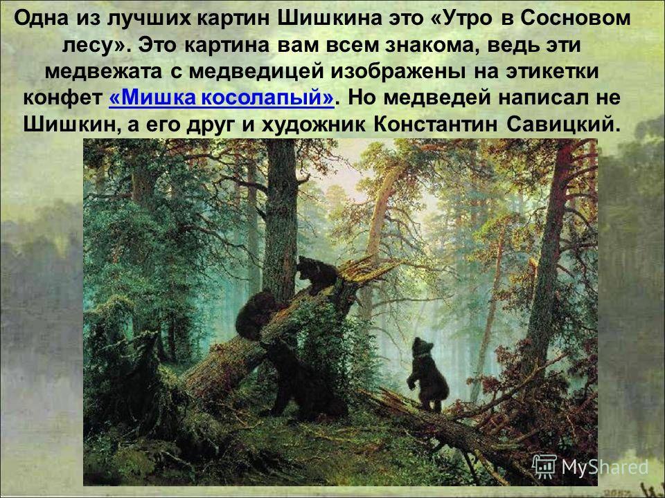 Одна из лучших картин Шишкина это «Утро в Сосновом лесу». Это картина вам всем знакома, ведь эти медвежата с медведицей изображены на этикетки конфет «Мишка косолапый». Но медведей написал не Шишкин, а его друг и художник Константин Савицкий.«Мишка к
