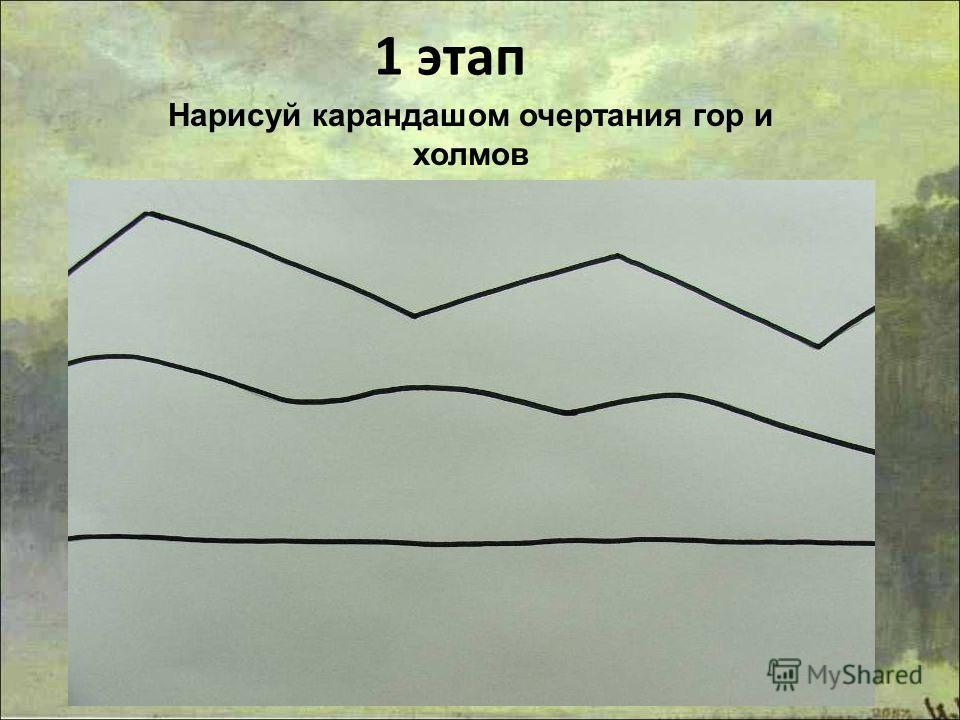 1 этап Нарисуй карандашом очертания гор и холмов