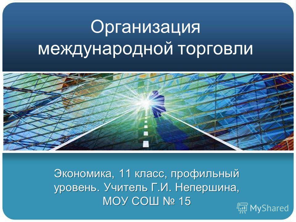 Организация международной торговли Экономика, 11 класс, профильный уровень. Учитель Г.И. Непершина, МОУ СОШ 15