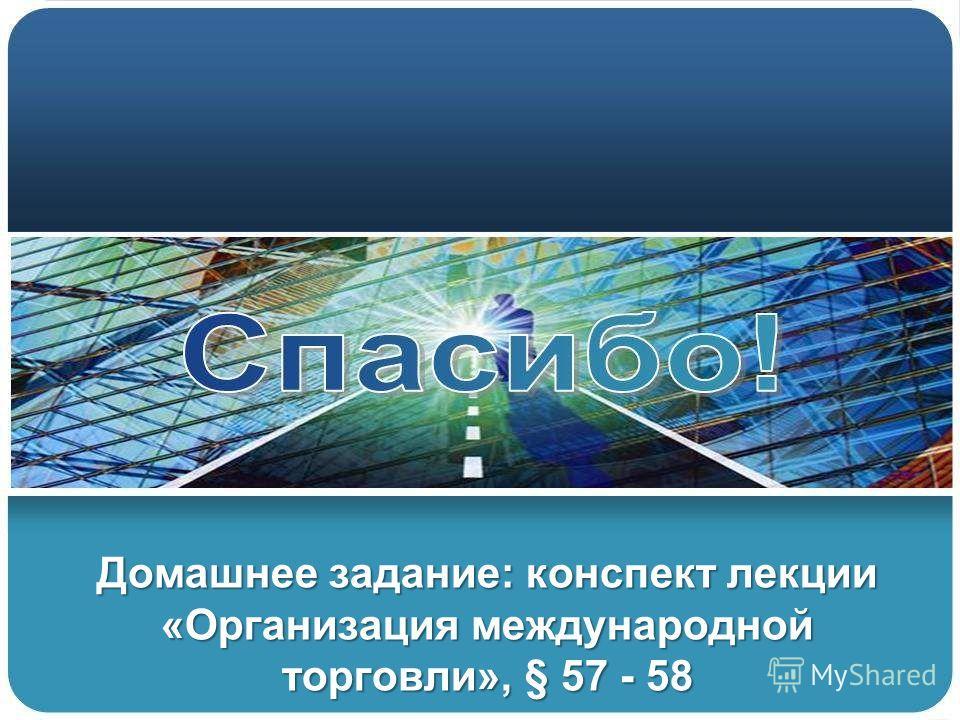 Домашнее задание: конспект лекции «Организация международной торговли», § 57 - 58