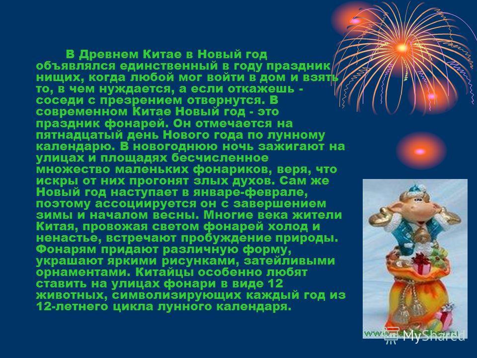 В Древнем Китае в Новый год объявлялся единственный в году праздник нищих, когда любой мог войти в дом и взять то, в чем нуждается, а если откажешь - соседи с презрением отвернутся. В современном Китае Новый год - это праздник фонарей. Он отмечается