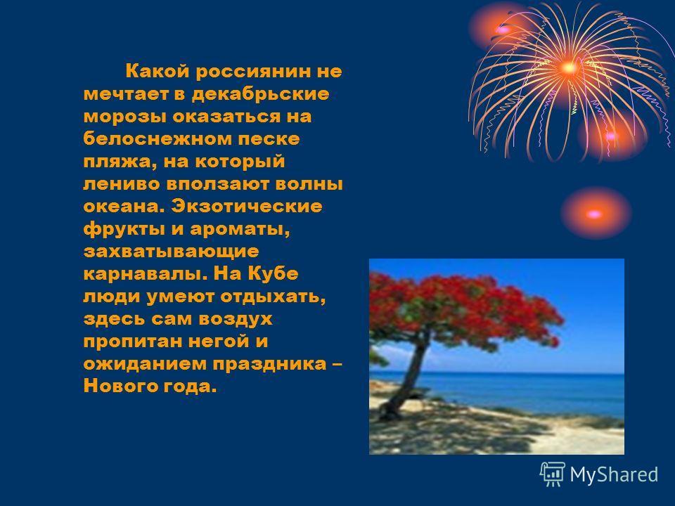 Какой россиянин не мечтает в декабрьские морозы оказаться на белоснежном песке пляжа, на который лениво вползают волны океана. Экзотические фрукты и ароматы, захватывающие карнавалы. На Кубе люди умеют отдыхать, здесь сам воздух пропитан негой и ожид