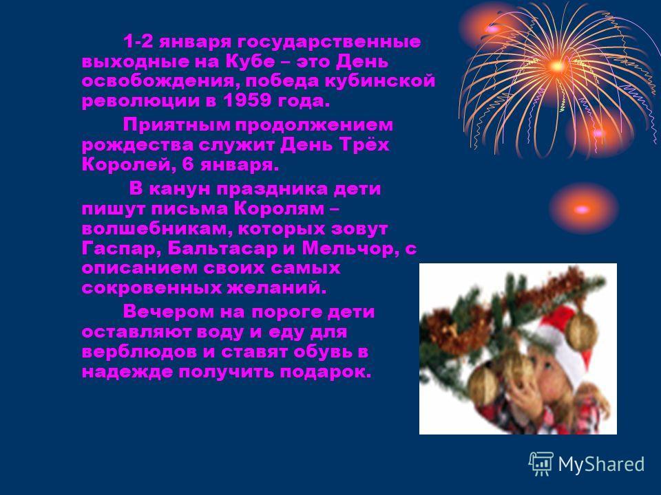 1-2 января государственные выходные на Кубе – это День освобождения, победа кубинской революции в 1959 года. Приятным продолжением рождества служит День Трёх Королей, 6 января. В канун праздника дети пишут письма Королям – волшебникам, которых зовут