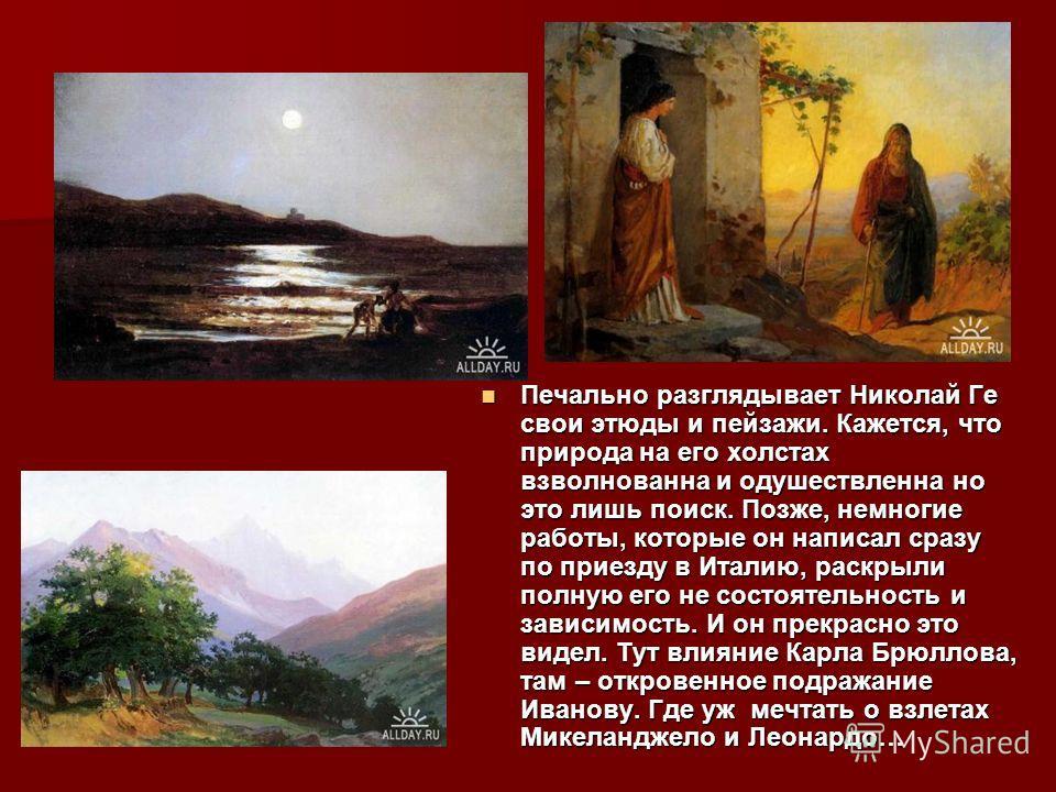 Печально разглядывает Николай Ге свои этюды и пейзажи. Кажется, что природа на его холстах взволнованна и одушествленна но это лишь поиск. Позже, немногие работы, которые он написал сразу по приезду в Италию, раскрыли полную его не состоятельность и
