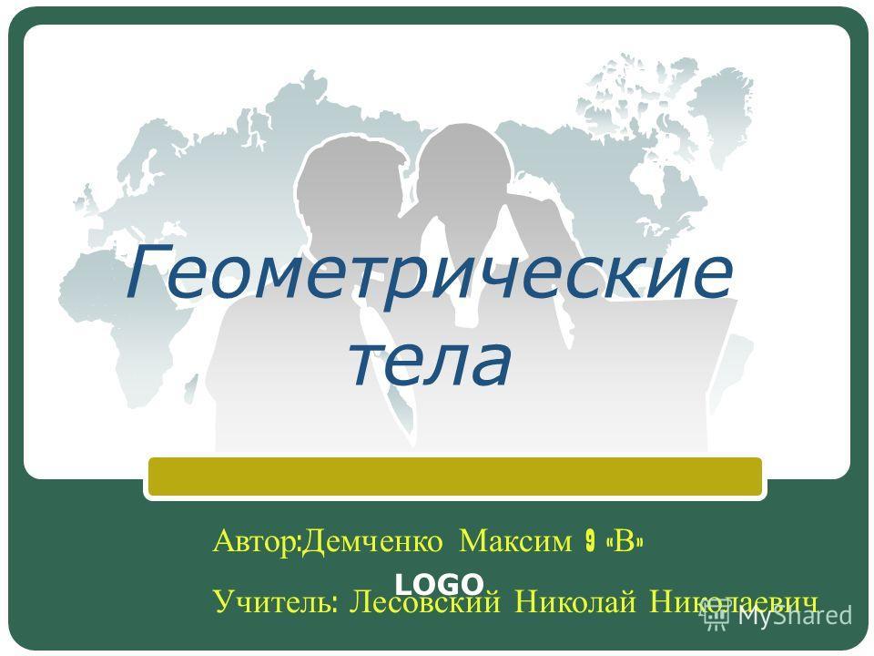 LOGO Геометрические тела Автор : Демченко Максим 9 « В » Учитель : Лесовский Николай Николаевич