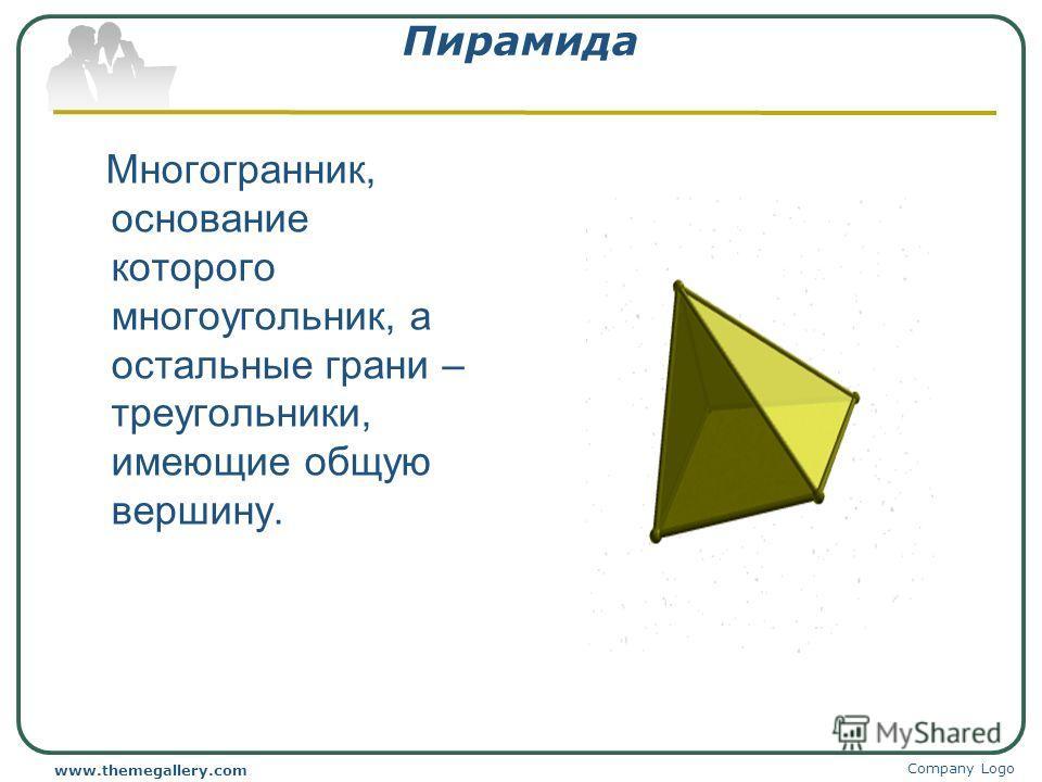 Company Logo www.themegallery.com Пирамида Многогранник, основание которого многоугольник, а остальные грани – треугольники, имеющие общую вершину.