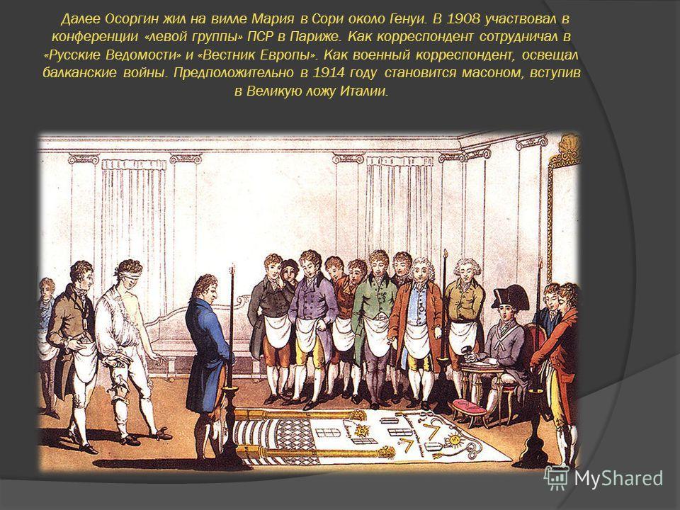 Далее Осоргин жил на вилле Мария в Сори около Генуи. В 1908 участвовал в конференции «левой группы» ПСР в Париже. Как корреспондент сотрудничал в «Русские Ведомости» и «Вестник Европы». Как военный корреспондент, освещал балканские войны. Предположит