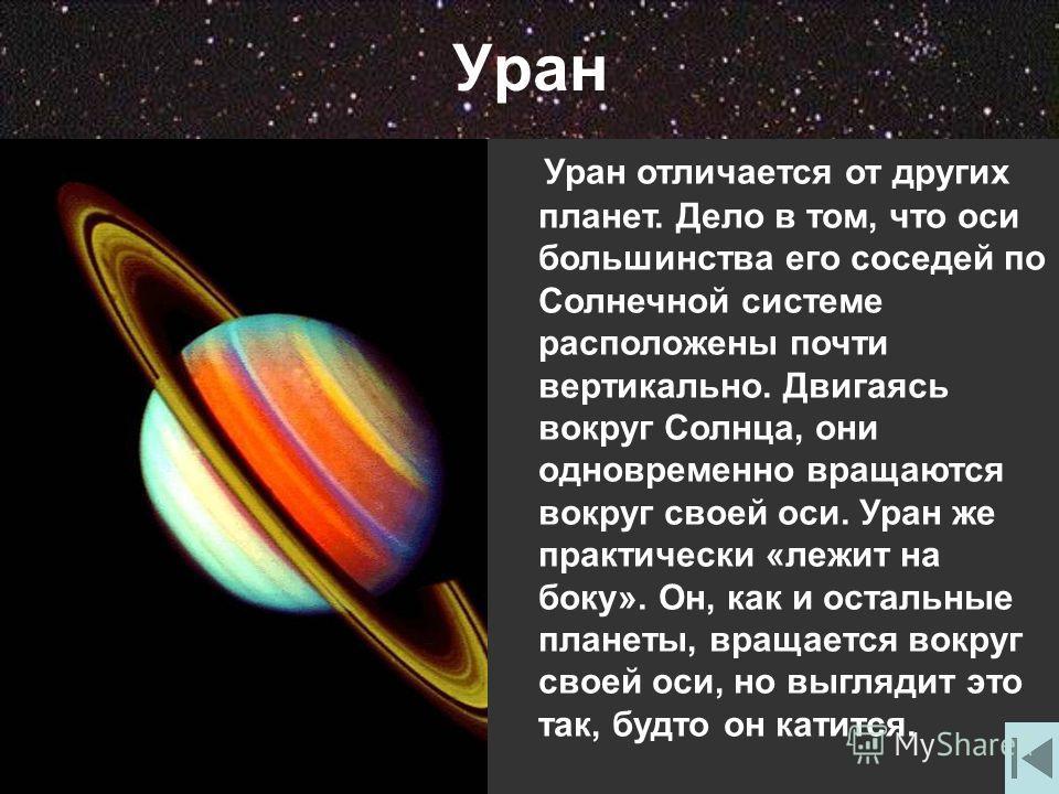 Уран Уран отличается от других планет. Дело в том, что оси большинства его соседей по Солнечной системе расположены почти вертикально. Двигаясь вокруг Солнца, они одновременно вращаются вокруг своей оси. Уран же практически «лежит на боку». Он, как и
